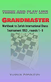 Think and play like Grandmaster: Workbook to Zurich International Chess Tournament 1953, rounds 1-8 by [Vladlen Popolitov]