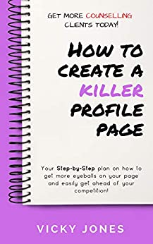 How to Create a Killer Profile Page: Your step-by-step plan to get more eyeballs on your Counselling Directory page by [Vicky Jones]
