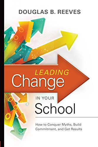 Leading Change In Your School How To Conquer Myths Build Commitment And Get Results