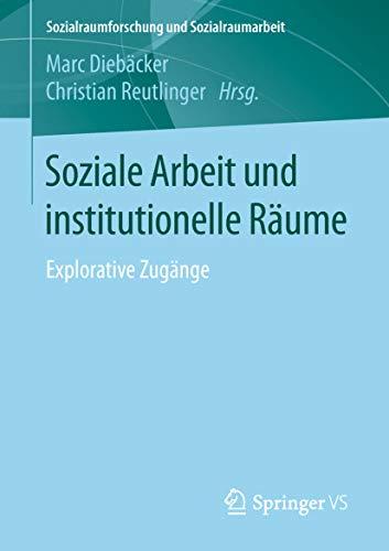 Soziale Arbeit und institutionelle Räume: Explorative Zugänge (Sozialraumforschung und Sozialraumarbeit 18)
