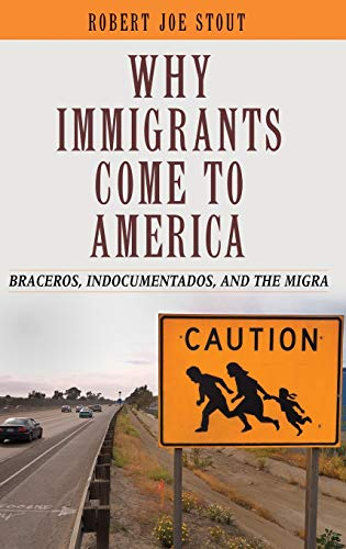Book: Why Immigrants Come to America - Braceros, Indocumentados, and the Migra by Robert Joe Stout