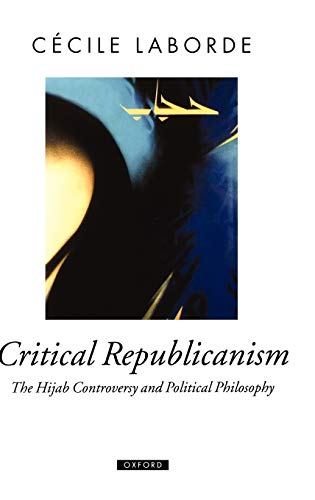 Critical Republicanism: The Hijab Controversy and Political Philosophy (Oxford Political Theory)
