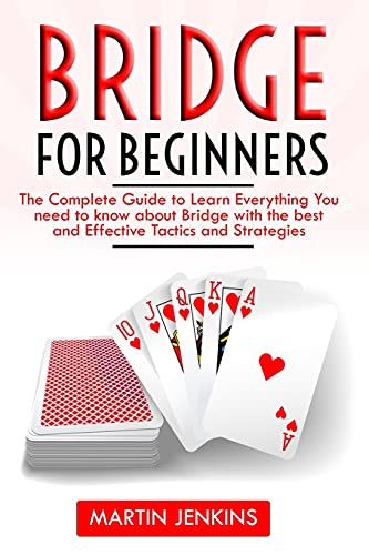 Bridge for Beginners: The Complete Guide to Learn Everything You need to know about Bridge with the best and effective Tactics and Strategies