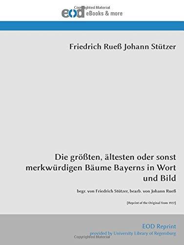 Die größten, ältesten oder sonst merkwürdigen Bäume Bayerns in Wort und Bild: begr. von Friedrich Stützer, bearb. von Johann Rueß [Reprint of the Original from 1922]