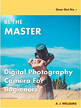 BE THE MASTER Digital Photography Camera For Beginners (Gear Out Book 1) by [A. J Williams]