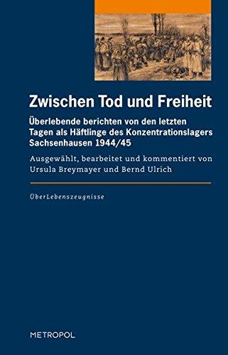 Zwischen Tod und Freiheit: Überlebende berichten von den letzten Tagen als Häftlinge des Konzentrationslagers Sachsenhausen 1944/45 (ÜberLebenszeugnisse)
