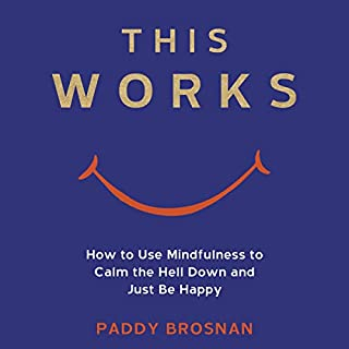 This Works     How to Use Mindfulness to Calm the Hell Down and Just Be Happy              De :                                                                                                                                 Paddy Brosnan                               Lu par :                                                                                                                                 Paddy Brosnan                      Durée : 6 h et 2 min     Pas de notations     Global 0,0
