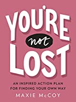 You're Not Lost: An Inspired Action Plan for Finding Your Own Way