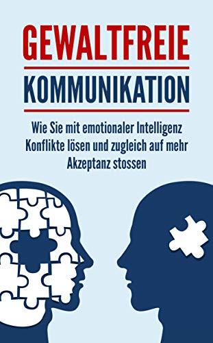 Gewaltfreie Kommunikation: Wie Sie mit emotionaler Intelligenz Konflikte lösen und zugleich auf mehr Akzeptanz stossen