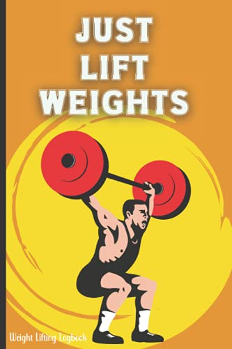 Just Lift Weights Weight Lifting Logbook: Bodybuilding Physical Fitness Record Book