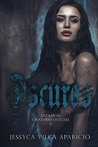 Oscuros: Duología, Criaturas Ocultas 2 de Jessyca Vilca Aparicio