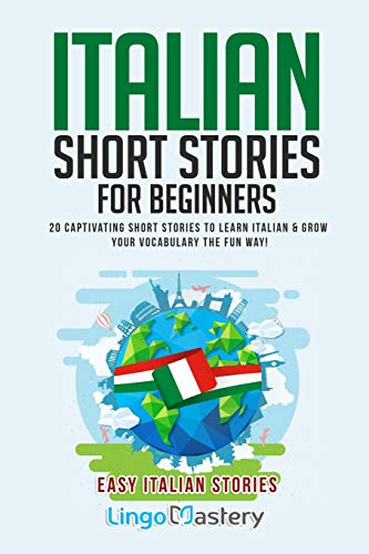 Italian Short Stories for Beginners: 20 Captivating Short Stories to Learn Italian & Grow Your Vocabulary the Fun Way!