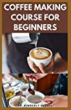 COFFEE MAKING COURSE FOR BEGINNERS: How to make tasty coffees at your comfort zone. (Latte,...