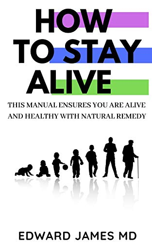 HOW TO STAY ALIVE : THIS MANUAL ENSURES YOU ARE ALIVE AND HEALTHY WITH NATURAL REMEDY
