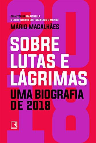 Sobre lutas e lágrimas: Uma biografia de 2018, o ano em que o Brasil flertou com o apocalipse