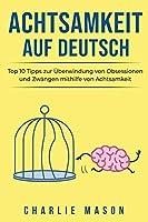Achtsamkeit Auf Deutsch/ Mindfulness in German: Top 10 Tipps zur Ueberwindung von Obsessionen und Zwaengen mithilfe von Achtsamkeit