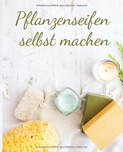 Pflanzenseifen selbst machen: Do it yourself Seifen Rezepte Journal zum selbST schreiben für Seifen, Schampoo, Badekonfekt, Duschgel, Naturprodukte, ... natürliche Pflege, schönes Geschenk