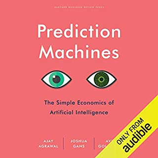 Prediction Machines     The Simple Economics of Artificial Intelligence              Written by:                                                                                                                                 Ajay Agrawal,                                                                                        Joshua Gans,                                                                                        Avi Goldfarb                               Narrated by:                                                                                                                                 LJ Ganser                      Length: 7 hrs and 50 mins     38 ratings     Overall 4.6
