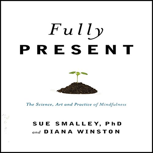 Fully Present     The Science, Art, and Practice of Mindfulness              By:                                                                                                                                 Susan Smally Ph.D.,                                                                                        Diana Winston                               Narrated by:                                                                                                                                 Elizabeth London                      Length: 8 hrs and 43 mins     337 ratings     Overall 4.0