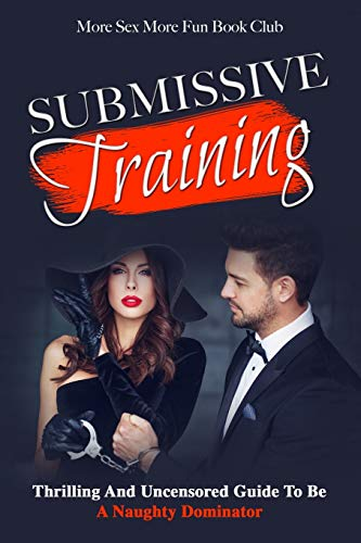 Submissive Training: Thrilling And Uncensored Guide To Be A Naughty Dominator: Thrilling And Uncensored Guide To Be A Naughty Submissive