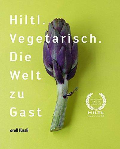 Hiltl: Vegetarisch. Die Welt zu Gast