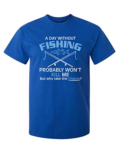 A Day Without Fishing Probably Won't Kill Me Funny T-Shirt 5XL Royal