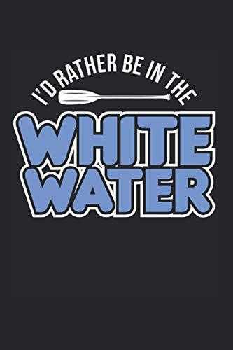 I\'d Rather Be In The White Water: Rafting & Kanufahrer Notizbuch 6\'x9\' Wildwasser Geschenk Für Kajak