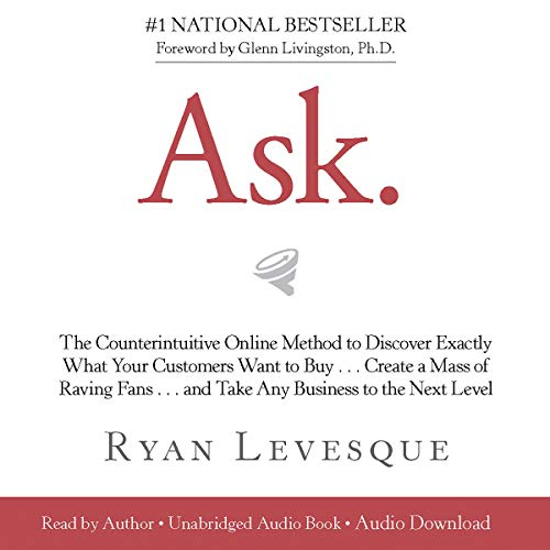 Ask     The Counterintuitive Online Method to Discover Exactly What Your Customers Want to Buy...Create a Mass of Raving Fans...and Take Any Business to the Next Level              By:                                                                                                                                 Ryan Levesque                               Narrated by:                                                                                                                                 Tom Parks                      Length: 6 hrs and 7 mins     Not rated yet     Overall 0.0
