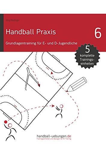 Handball Praxis 6 - Grundlagentraining für E- und D- Jugendliche (handball-uebungen.de / Praxis)