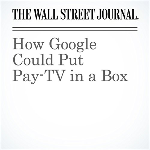 How Google Could Put Pay-TV in a Box | Miriam Gottfried
