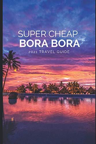 Super Cheap Bora Bora Travel Guide 2021: How to Enjoy a $5,000 5-Star Trip to Bora Bora for under $1,900