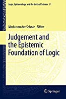 Judgement and the Epistemic Foundation of Logic (Logic, Epistemology, and the Unity of Science (31))