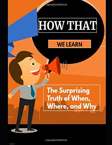 How That We Learn: The Surprising Truth of When, Where, and Why