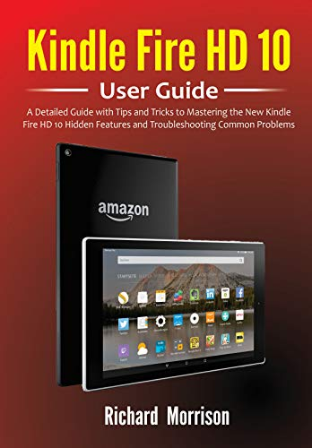 Kindle Fire HD 10 User Guide : A Detailed Guide with Tips and Tricks to Mastering the New Kindle Fire HD 10 Hidden Features and Troubleshooting Common Problems (English Edition)