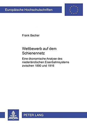 Wettbewerb auf dem Schienennetz: Eine ökonomische Analyse des niederländischen Eisenbahnsystems zwischen 1890 und 1916 (Europäische Hochschulschriften ... / Série 5: Sciences économiques, Band 2551)