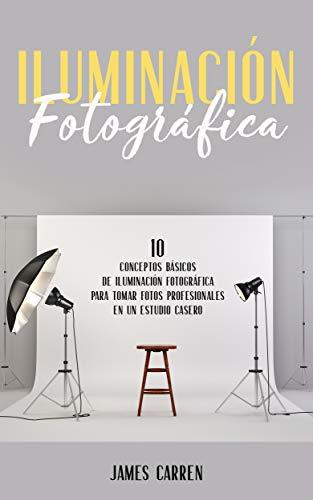 ILUMINACIÓN FOTOGRÁFICA - 10 Conceptos Esenciales de Iluminación Fotográfica para tomar Fotos Profesionales en un Estudio Casero: Libro en Español/Photography ... for Beginners Spanish Book (Spanish Edition)
