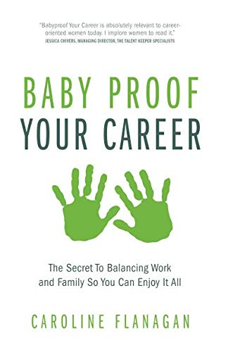 Baby Proof Your Career: The Secret To Balancing Work and Family So You Can Enjoy It All