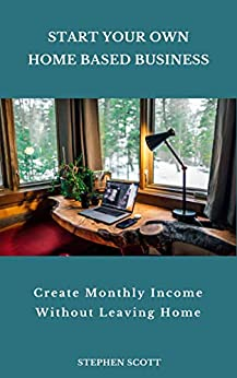 Start Your Own Home Based Business: Create Monthly Income Without Leaving Home by [Stephen Scott]