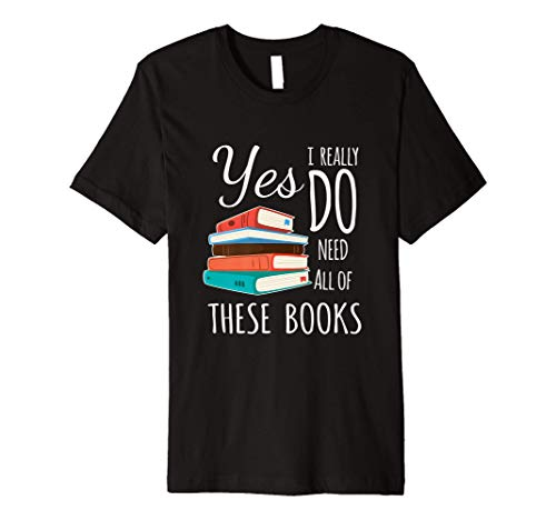 Yes I Really Do Need All of These Books Reading Love Premium T-Shirt