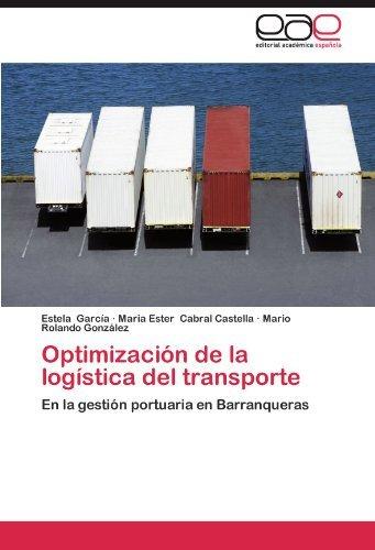 Optimizaci??n de la log??stica del transporte: En la gesti??n portuaria en Barranqueras by Estela Garc??a (2012-08-23)