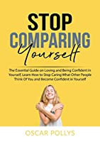 Stop Comparing Yourself: The Essential Guide on Loving and Being Confident in Yourself, Learn How to Stop Caring What Other People Think Of You and Become Confident in Yourself