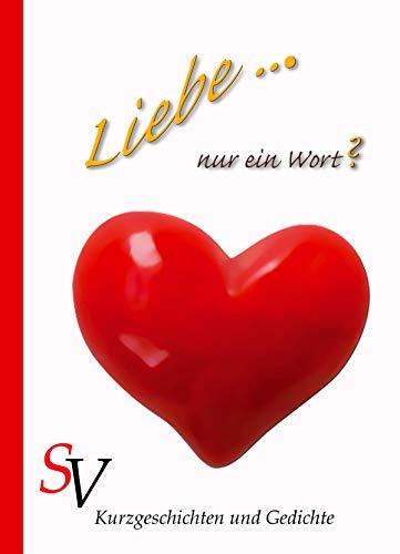 Liebe ... Nur ein Wort?: Kurzgeschichten und Gedichte