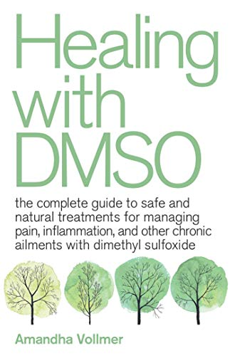 Healing with DMSO: The Complete Guide to Safe and Natural Treatments for Managing Pain, Inflammation, and Other Chronic Ailments with Dimethyl Sulfoxide