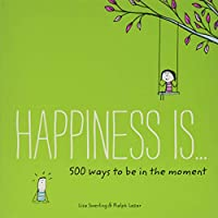 Happiness Is . . . 500 Ways to Be in the Moment: (Books About Mindfulness, Happy Gifts) (Happiness Is...)