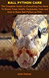 Ball Python Care: Ball Python Care: The Complete Guide On Everything You Need To Breed, Feed, Health, Husbandry, Care And How To Raise Ball Python As Pets