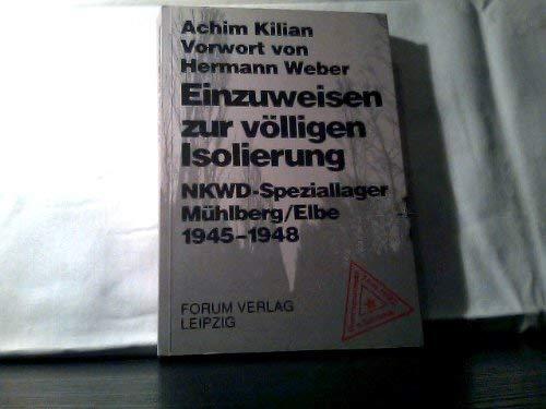 Einzuweisen zur völligen Isolierung. NKWD-Speziallager Mühlberg /Elbe 1945-1948