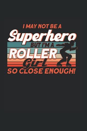 I May Not Be A Superhero But I\'m A Roller Girl So Close Enough!: Rollschuh & Rollschuhe Notizbuch 6\'x9\' Roller Skates Roller Girl Geschenk
