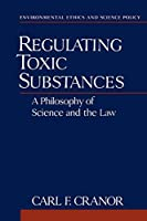 Regulating Toxic Substances: A Philosophy of Science and the Law (Environmental Ethics and Science Policy Series)
