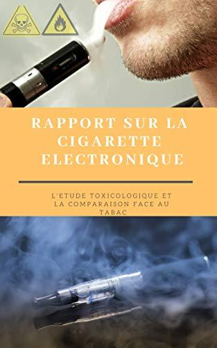 Cigarette électronique : Etude de toxicité complète & comparaisons: Etude toxicologique compréhensible et vulgarisée a partir d'études scientifiques