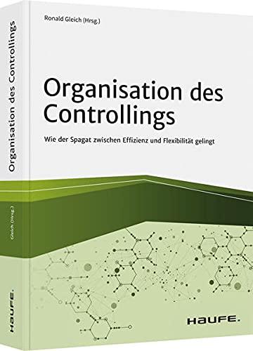 Organisation des Controllings: Wie der Spagat zwischen Effizienz und Flexibilität gelingt (Haufe Fachbuch)
